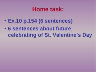 Home task: Ex.10 p.154 (6 sentences) 6 sentences about future celebrating of