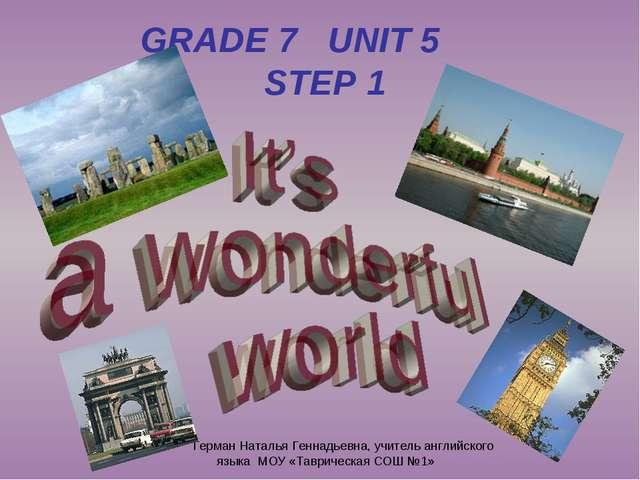 GRADE 7 UNIT 5 STEP 1 Герман Наталья Геннадьевна, учитель английского языка М...