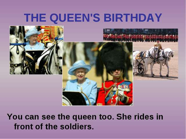THE QUEEN'S BIRTHDAY You can see the queen too. She rides in front of the sol...