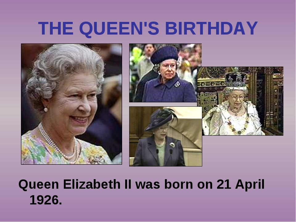 THE QUEEN'S BIRTHDAY Queen Elizabeth II was born on 21 April 1926.