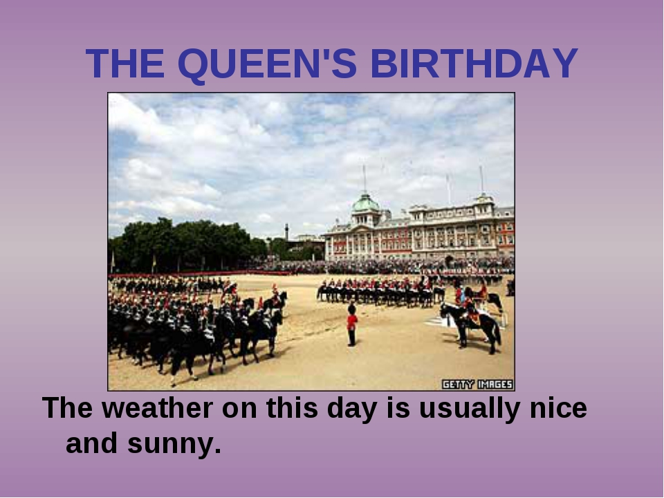 THE QUEEN'S BIRTHDAY The weather on this day is usually nice and sunny.