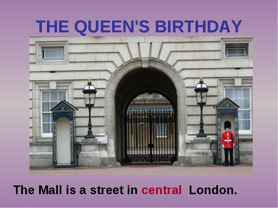 THE QUEEN'S BIRTHDAY The Mall is a street in central London.