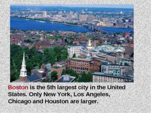 Boston is the 5th largest city in the United States. Only New York, Los Angel