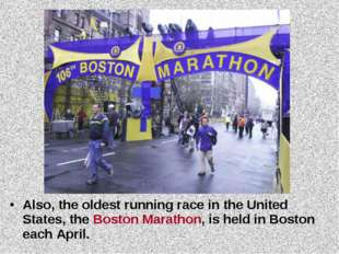 Also, the oldest running race in the United States, the Boston Marathon, is h