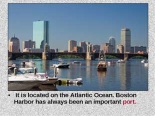 It is located on the Atlantic Ocean. Boston Harbor has always been an import
