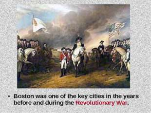 Boston was one of the key cities in the years before and during the Revolutio