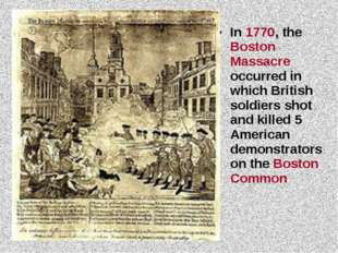 In 1770, the Boston Massacre occurred in which British soldiers shot and kill