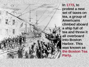 In 1773, to protest a new set of taxes on tea, a group of Americans climbed a