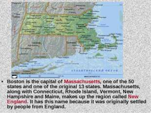Boston is the capital of Massachusetts, one of the 50 states and one of the o