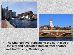 The Charles River runs along the north side of the city and separates Boston