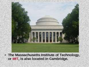 The Massachusetts Institute of Technology, or MIT, is also located in Cambrid