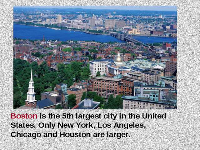 Boston is the 5th largest city in the United States. Only New York, Los Angel...