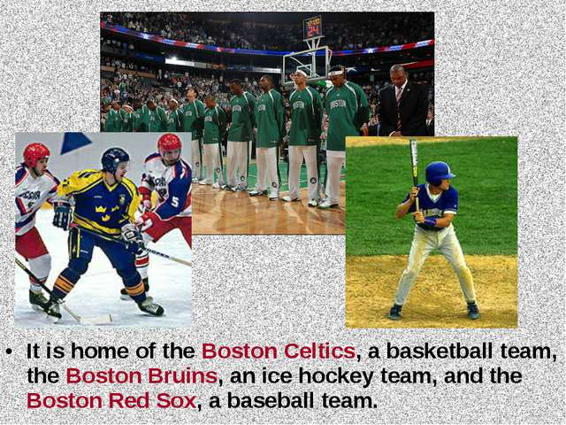It is home of the Boston Celtics, a basketball team, the Boston Bruins, an ic...