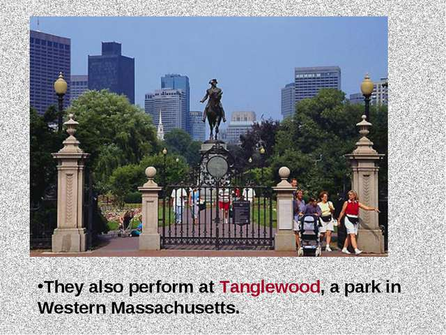 They also perform at Tanglewood, a park in Western Massachusetts.