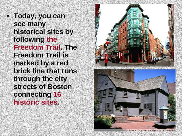 Today, you can see many historical sites by following the Freedom Trail. The...