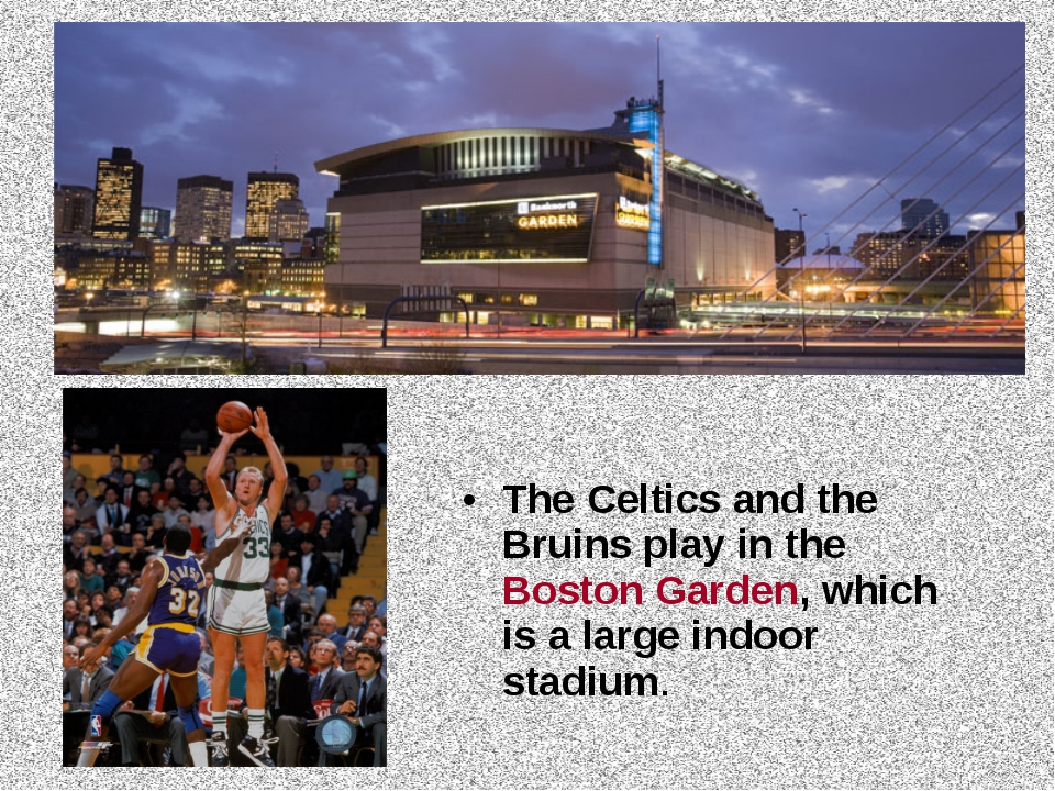 The Celtics and the Bruins play in the Boston Garden, which is a large indoor...