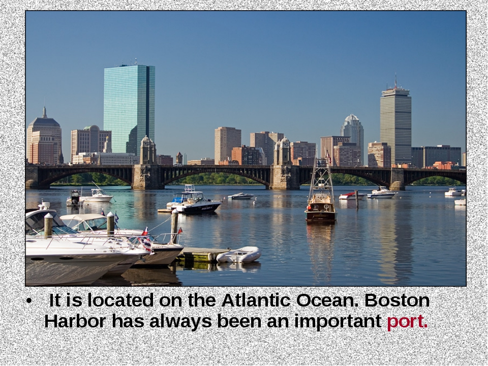 It is located on the Atlantic Ocean. Boston Harbor has always been an import...