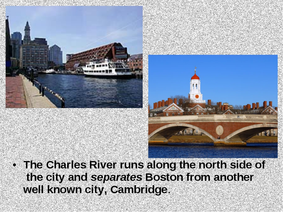 The Charles River runs along the north side of the city and separates Boston...
