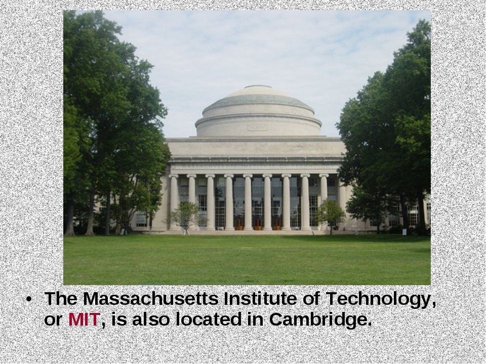 The Massachusetts Institute of Technology, or MIT, is also located in Cambrid...
