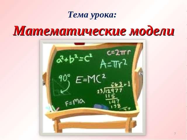 Тема урока: * Математические модели