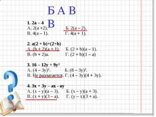 1. 2а – 4 А. 2(а +2). Б. 2(а – 2). В. 4(а – 1). Г. 4(а + 1). 2. а(2 + b)+(2+