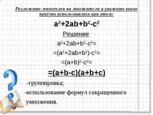 a2+2ab+b2-c2 Решение a2+2ab+b2-с2= =(a2+2ab+b2)-c2= =(a+b)2-c2= =(a+b-c)(a+b+