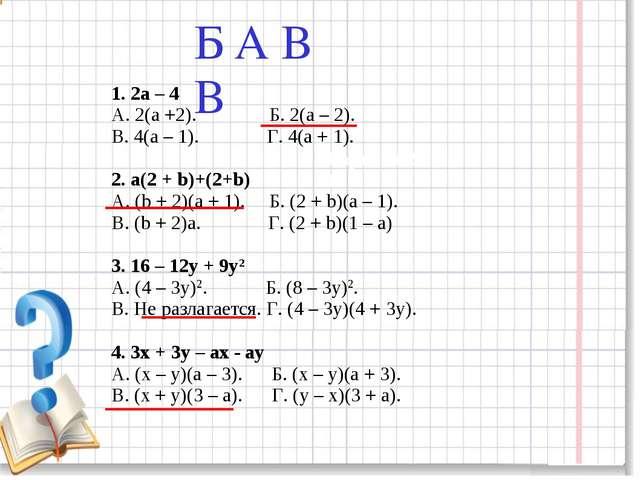 1. 2а – 4 А. 2(а +2). Б. 2(а – 2). В. 4(а – 1). Г. 4(а + 1). 2. а(2 + b)+(2+...