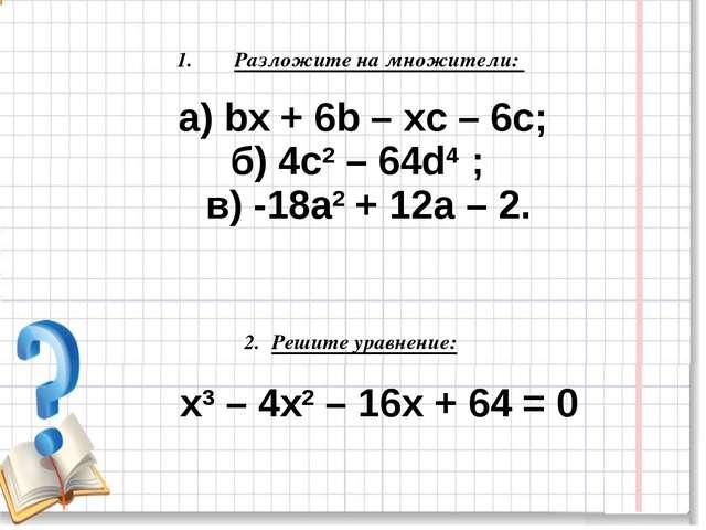 Разложите на множители: a) bx + 6b – xc – 6c; б) 4c2 – 64d4 ; в) -18a2 + 12a...