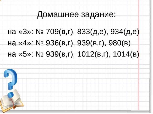 Домашнее задание: на «3»: № 709(в,г), 833(д,е), 934(д,е) на «4»: № 936(в,г),...