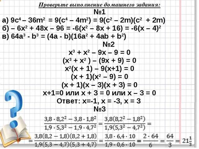 Проверьте выполнение домашнего задания: №1 а) 9с4 – 36m2 = 9(с4 – 4m2) = 9(с2...