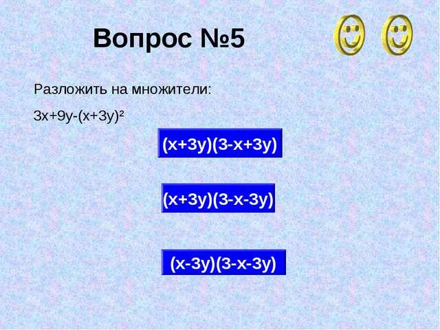 Вопрос №5 (х+3у)(3-х-3у) (х+3у)(3-х+3у) (х-3у)(3-х-3у) Разложить на множители...