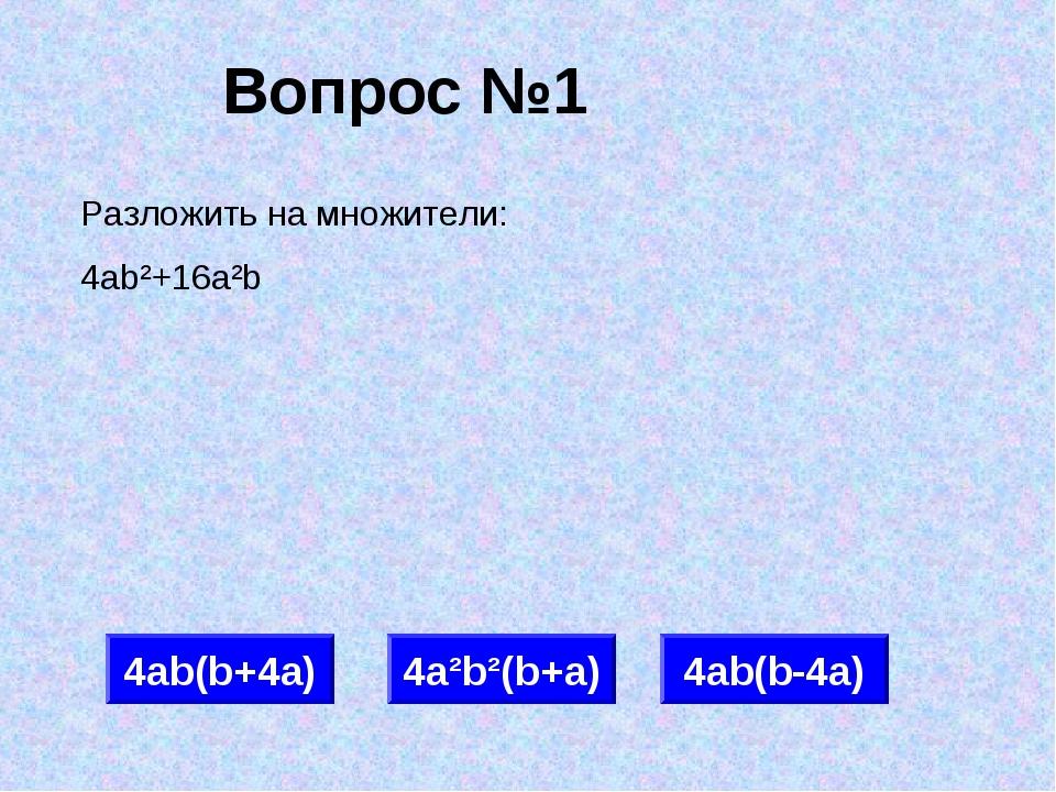 Вопрос №1 4аb(b+4а) 4а²b²(b+а) 4аb(b-4а) Разложить на множители: 4аb²+16а²b