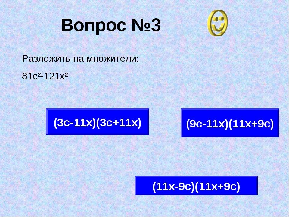 Вопрос №3 (9с-11х)(11х+9с) (3с-11х)(3с+11х) (11х-9с)(11х+9с) Разложить на мно...