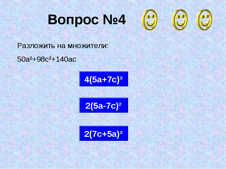 Вопрос №4 2(7с+5а)² 4(5а+7с)² 2(5а-7с)² Разложить на множители: 50а²+98с²+140ас