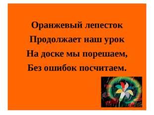 Оранжевый лепесток Продолжает наш урок На доске мы порешаем, Без ошибок посч