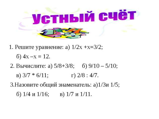 1. Решите уравнение: а) 1/2х +х=3/2; б) 4х –х = 12. 2. Вычислите: а) 5/8+3/8;...
