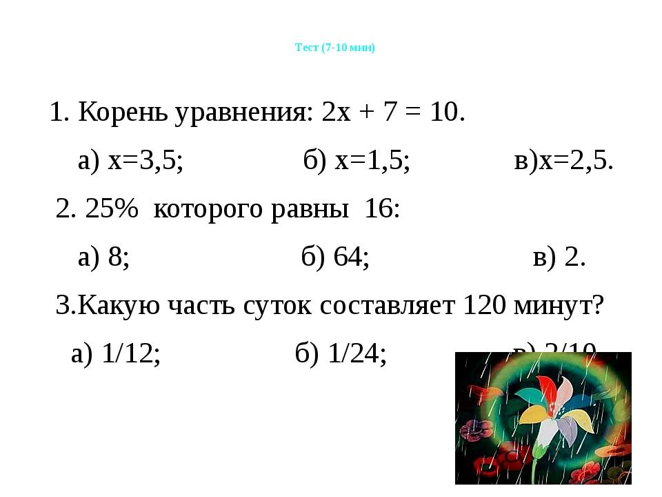 Тест (7-10 мин) 1. Корень уравнения: 2х + 7 = 10. а) х=3,5; б) х=1,5; в)х=2,...