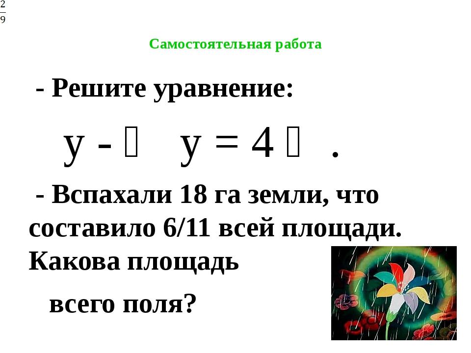 Самостоятельная работа - Решите уравнение: у - ⅔ у = 4 ⅔. - Вспахали 18 га...