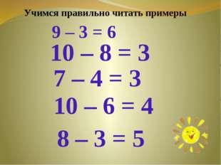 9 – 3 = 6 10 – 8 = 3 7 – 4 = 3 10 – 6 = 4 8 – 3 = 5 Учимся правильно читать п