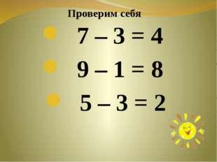 7 – 3 = 4 9 – 1 = 8 5 – 3 = 2 Проверим себя
