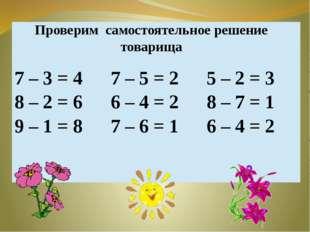 Проверим самостоятельное решение товарища 7 – 3= 4 8 –2 = 6 9 – 1= 8 7 – 5= 2
