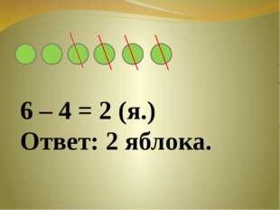 6 – 4 = 2 (я.) Ответ: 2 яблока.