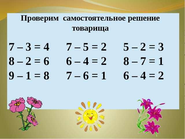 Проверим самостоятельное решение товарища 7 – 3= 4 8 –2 = 6 9 – 1= 8 7 – 5= 2...