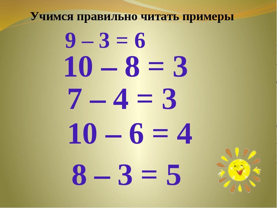 9 – 3 = 6 10 – 8 = 3 7 – 4 = 3 10 – 6 = 4 8 – 3 = 5 Учимся правильно читать п...