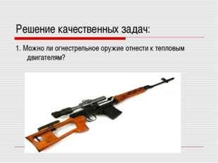 Решение качественных задач: 1. Можно ли огнестрельное оружие отнести к теплов