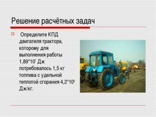 Решение расчётных задач Определите КПД двигателя трактора, которому для выпол