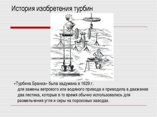 История изобретения турбин «Турбина Бранка» была задумана в 1629 г. для замен...