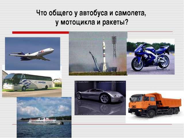 Что общего у автобуса и самолета, у мотоцикла и ракеты?