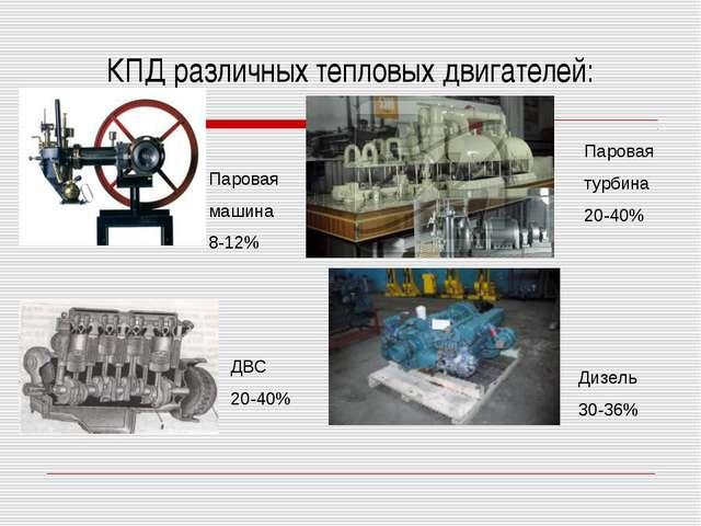 КПД различных тепловых двигателей: Паровая машина 8-12% Паровая турбина 20-40...