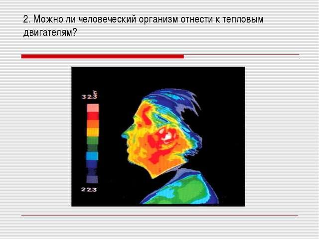 2. Можно ли человеческий организм отнести к тепловым двигателям?